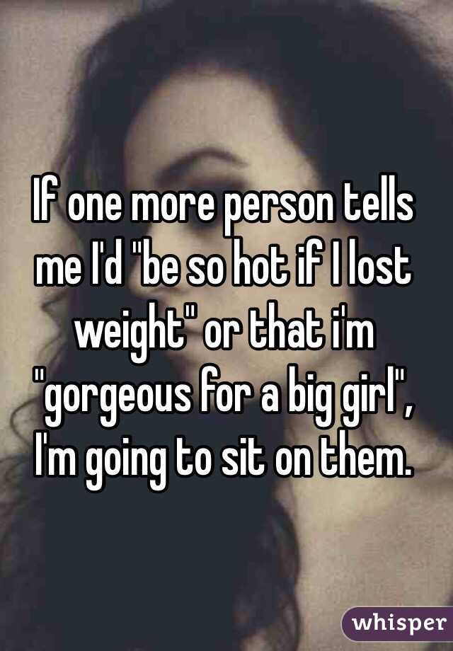 """If one more person tells me I'd """"be so hot if I lost weight"""" or that i'm """"gorgeous for a big girl"""",  I'm going to sit on them."""