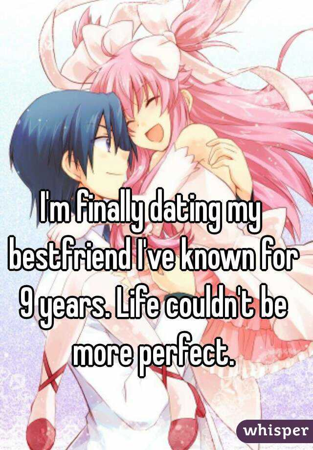 I'm finally dating my bestfriend I've known for 9 years. Life couldn't be more perfect.