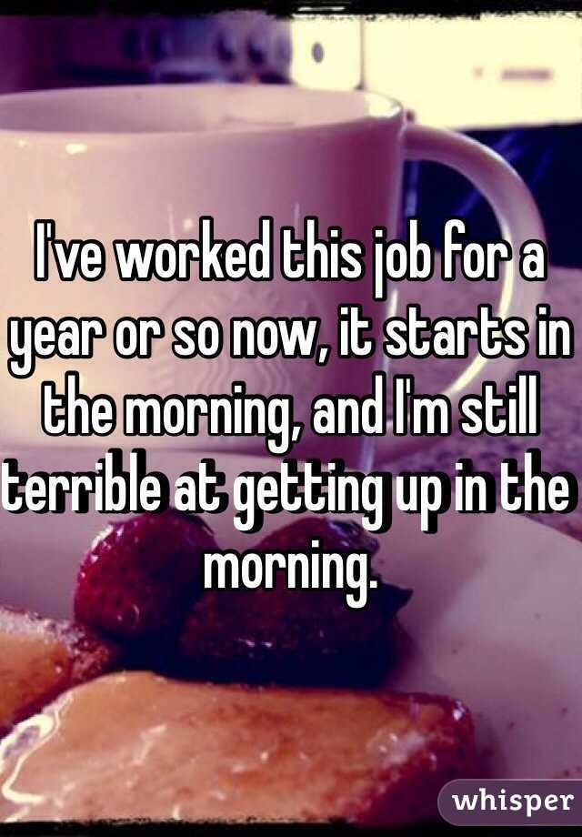 I've worked this job for a year or so now, it starts in the morning, and I'm still terrible at getting up in the morning.