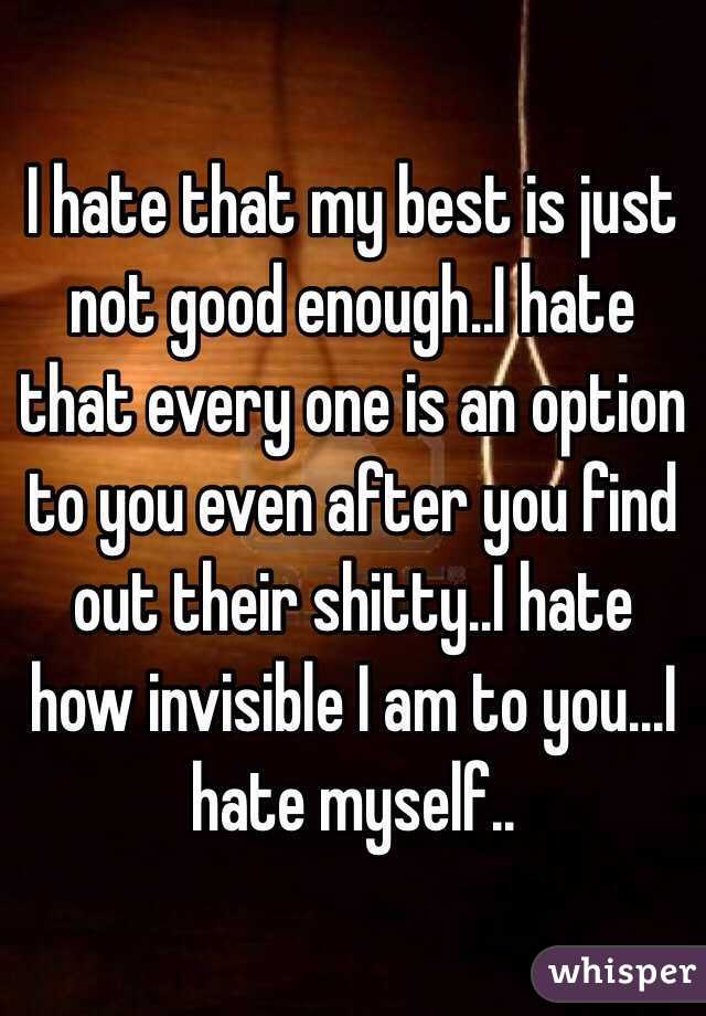 I hate that my best is just not good enough..I hate that every one is an option to you even after you find out their shitty..I hate how invisible I am to you...I hate myself..