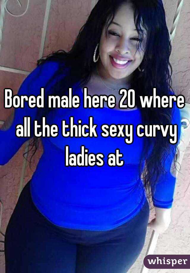 Bored male here 20 where all the thick sexy curvy ladies at