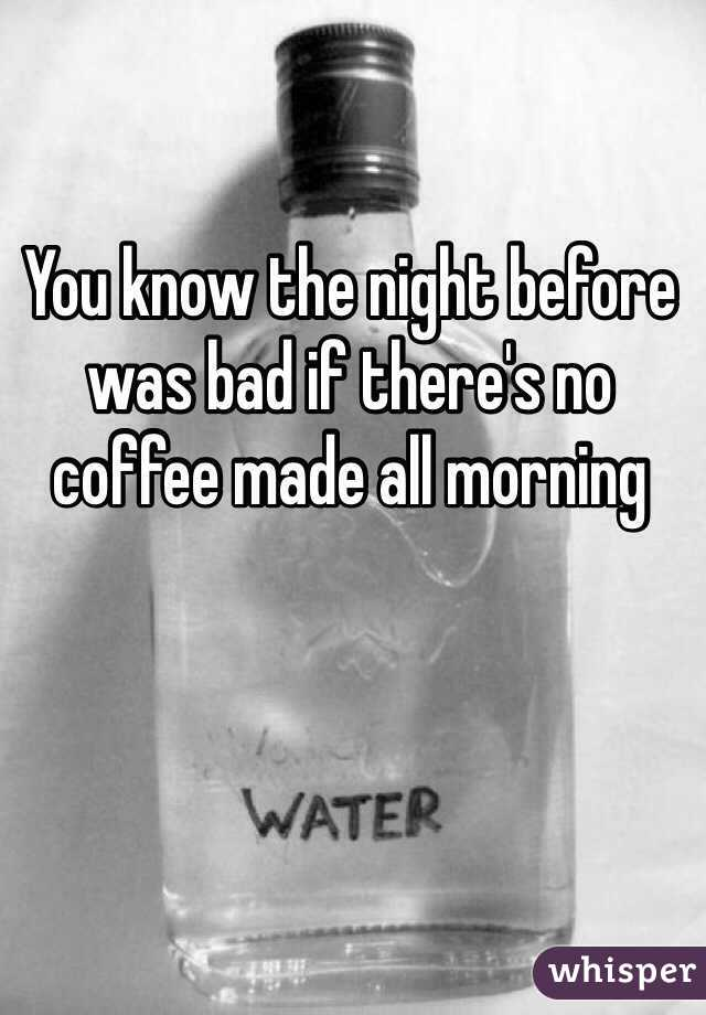 You know the night before was bad if there's no coffee made all morning