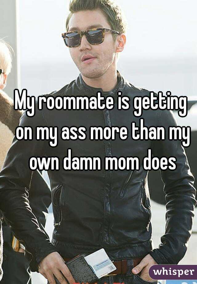 My roommate is getting on my ass more than my own damn mom does