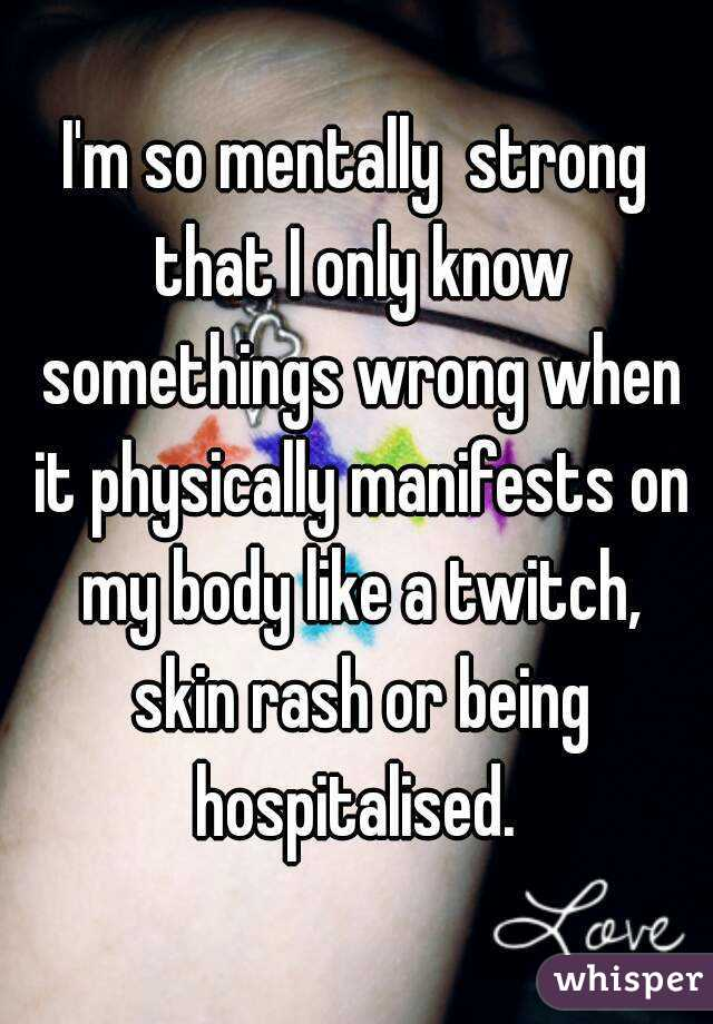 I'm so mentally  strong that I only know somethings wrong when it physically manifests on my body like a twitch, skin rash or being hospitalised.