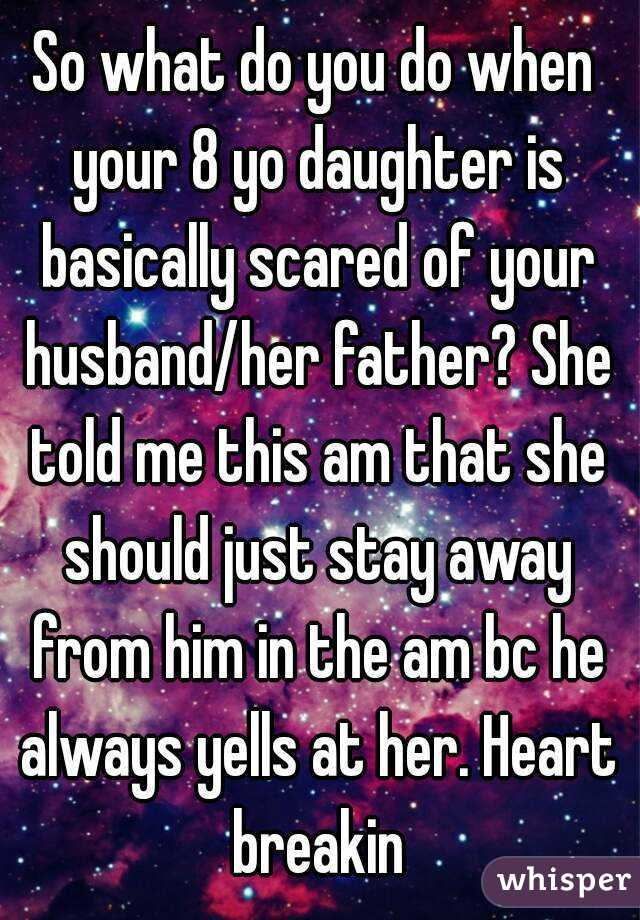 So what do you do when your 8 yo daughter is basically scared of your husband/her father? She told me this am that she should just stay away from him in the am bc he always yells at her. Heart breakin
