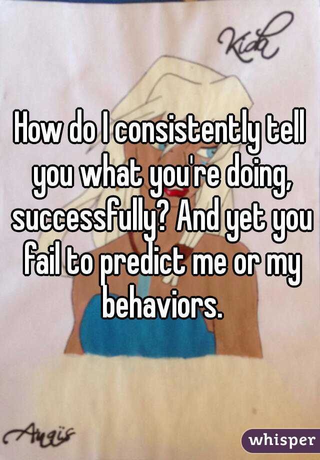 How do I consistently tell you what you're doing, successfully? And yet you fail to predict me or my behaviors.