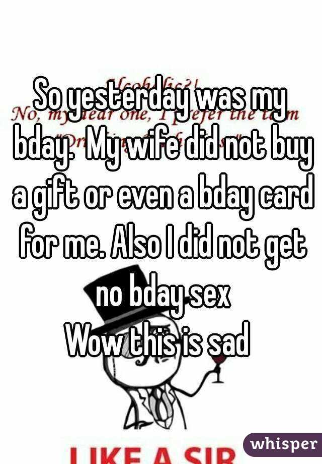 So yesterday was my bday.  My wife did not buy a gift or even a bday card for me. Also I did not get no bday sex Wow this is sad