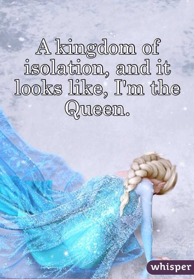 A kingdom of isolation, and it looks like, I'm the Queen.