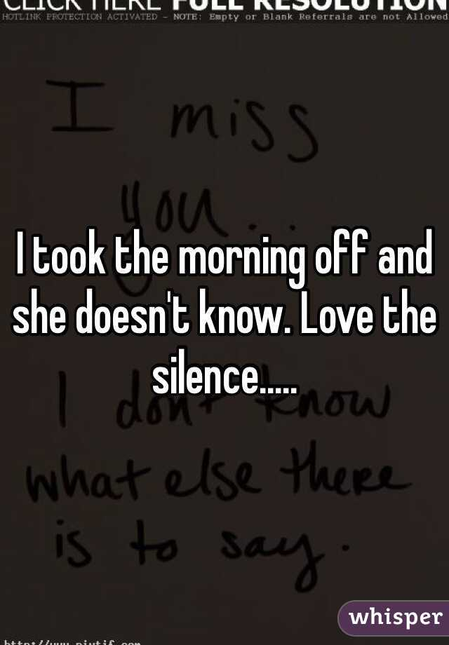 I took the morning off and she doesn't know. Love the silence.....