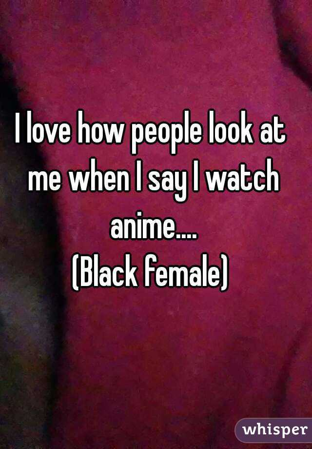 I love how people look at me when I say I watch anime.... (Black female)