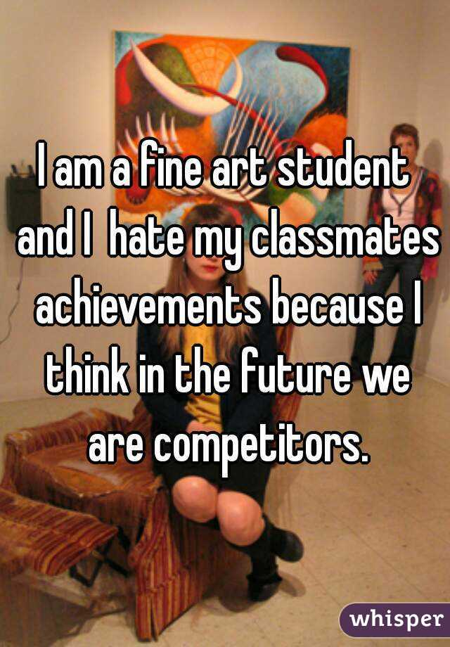 I am a fine art student and I  hate my classmates achievements because I think in the future we are competitors.