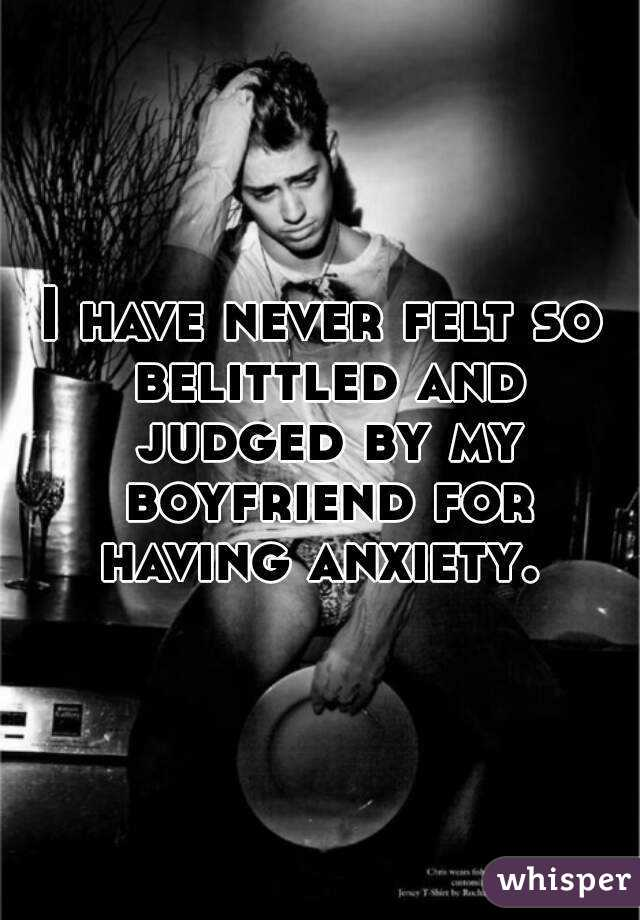 I have never felt so belittled and judged by my boyfriend for having anxiety.