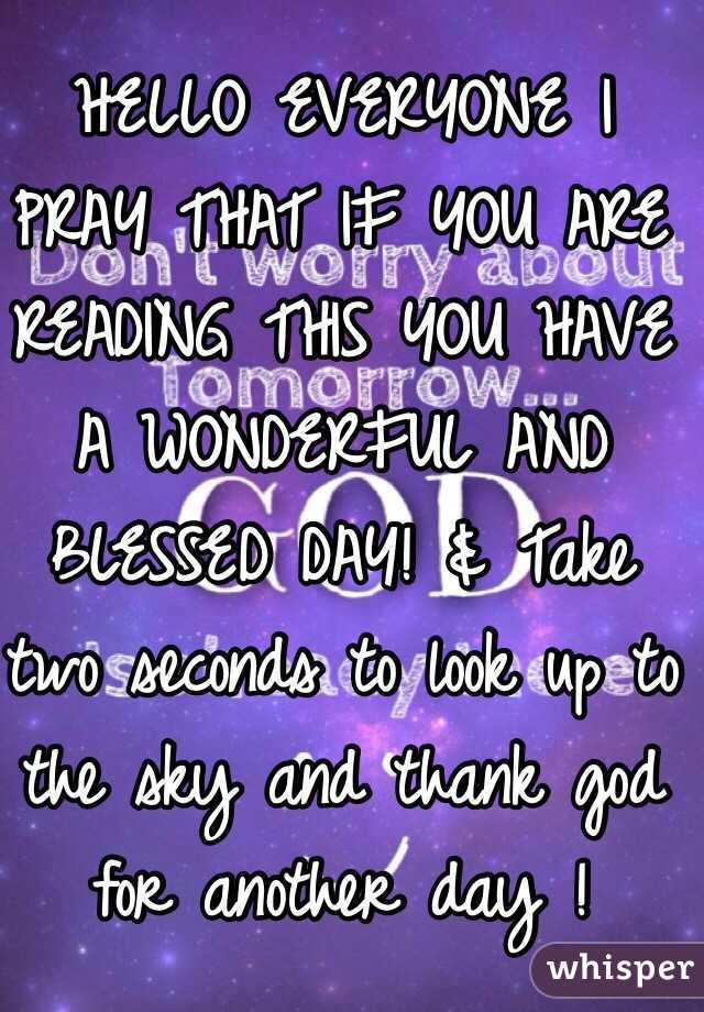 HELLO EVERYONE I PRAY THAT IF YOU ARE READING THIS YOU HAVE A WONDERFUL AND BLESSED DAY! & Take two seconds to look up to the sky and thank god for another day !