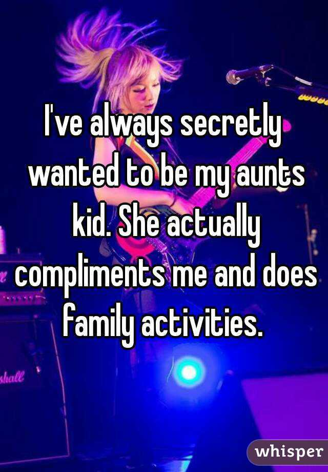 I've always secretly wanted to be my aunts kid. She actually compliments me and does family activities.