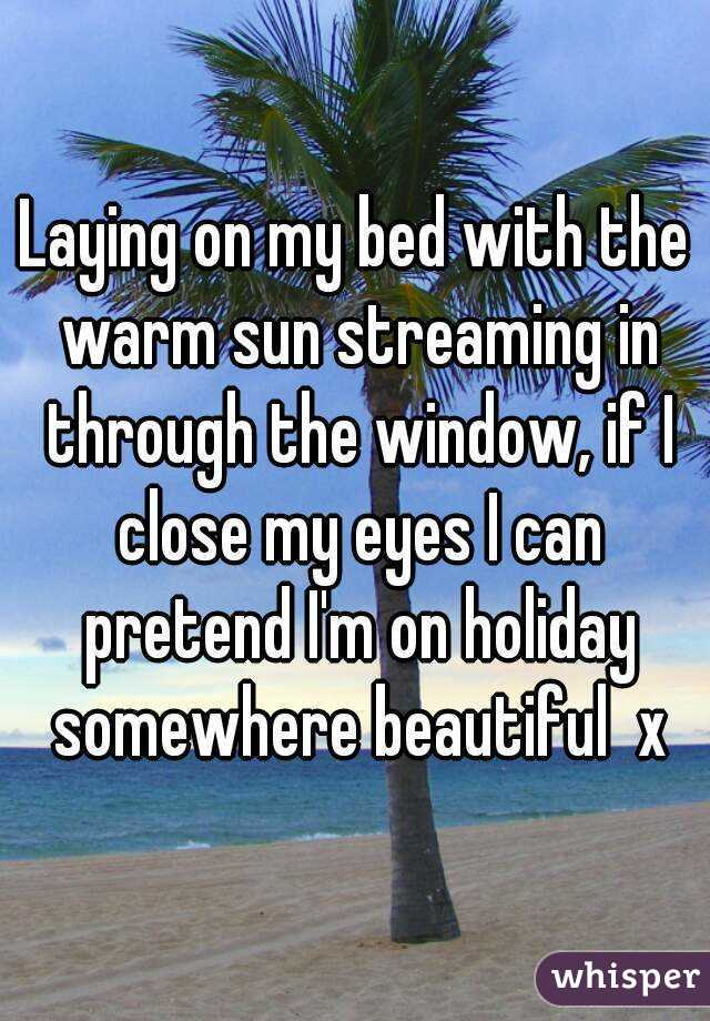Laying on my bed with the warm sun streaming in through the window, if I close my eyes I can pretend I'm on holiday somewhere beautiful  x