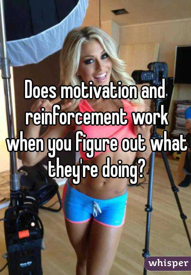 Does motivation and reinforcement work when you figure out what they're doing?