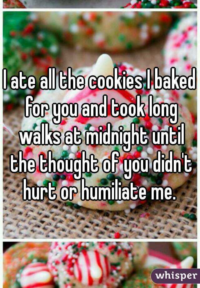 I ate all the cookies I baked for you and took long walks at midnight until the thought of you didn't hurt or humiliate me.