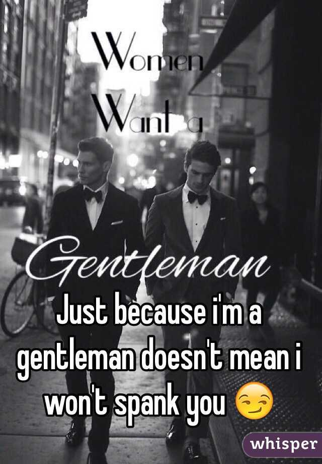 Just because i'm a gentleman doesn't mean i won't spank you 😏