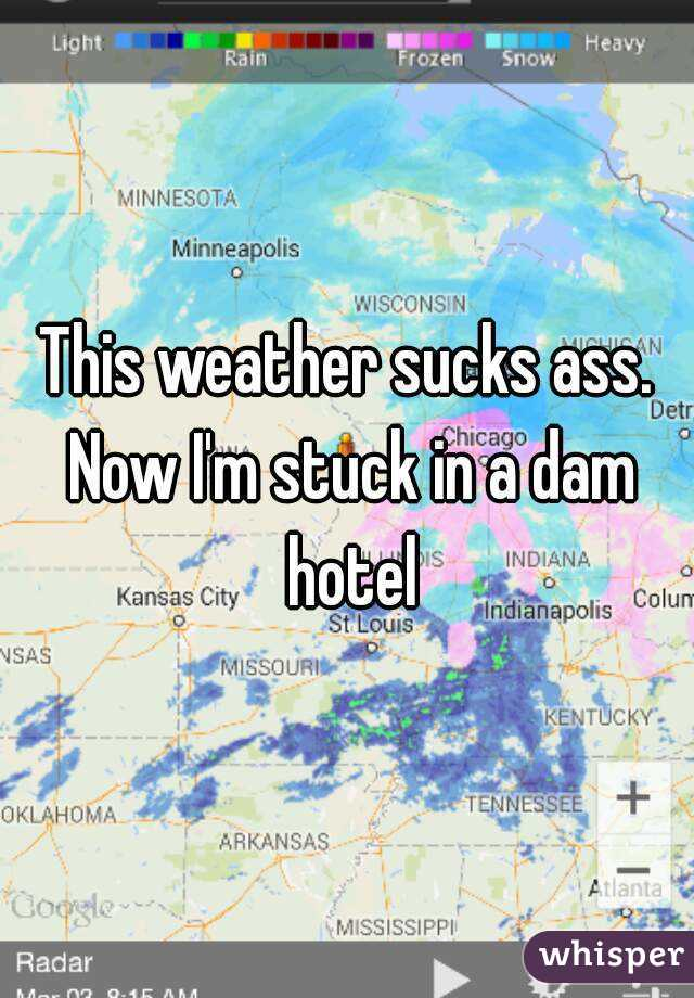 This weather sucks ass. Now I'm stuck in a dam hotel