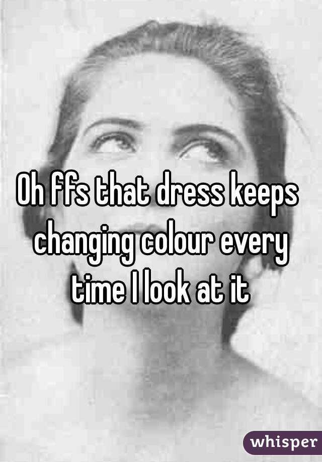 Oh ffs that dress keeps changing colour every time I look at it