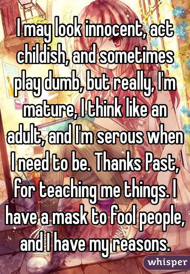 I may look innocent, act childish, and sometimes play dumb, but really, I'm mature, I think like an adult, and I'm serous when I need to be. Thanks Past, for teaching me things. I have a mask to fool people, and I have my reasons.