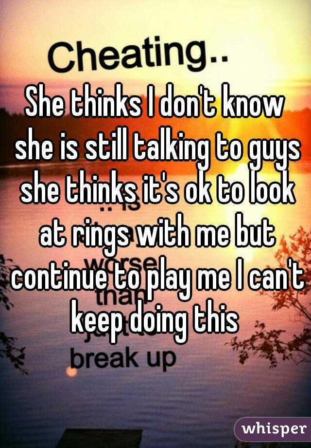 She thinks I don't know she is still talking to guys she thinks it's ok to look at rings with me but continue to play me I can't keep doing this