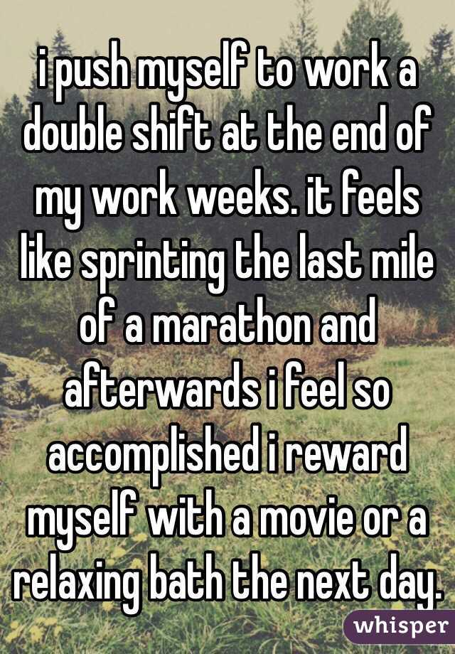 i push myself to work a double shift at the end of my work weeks. it feels like sprinting the last mile of a marathon and afterwards i feel so accomplished i reward myself with a movie or a relaxing bath the next day.