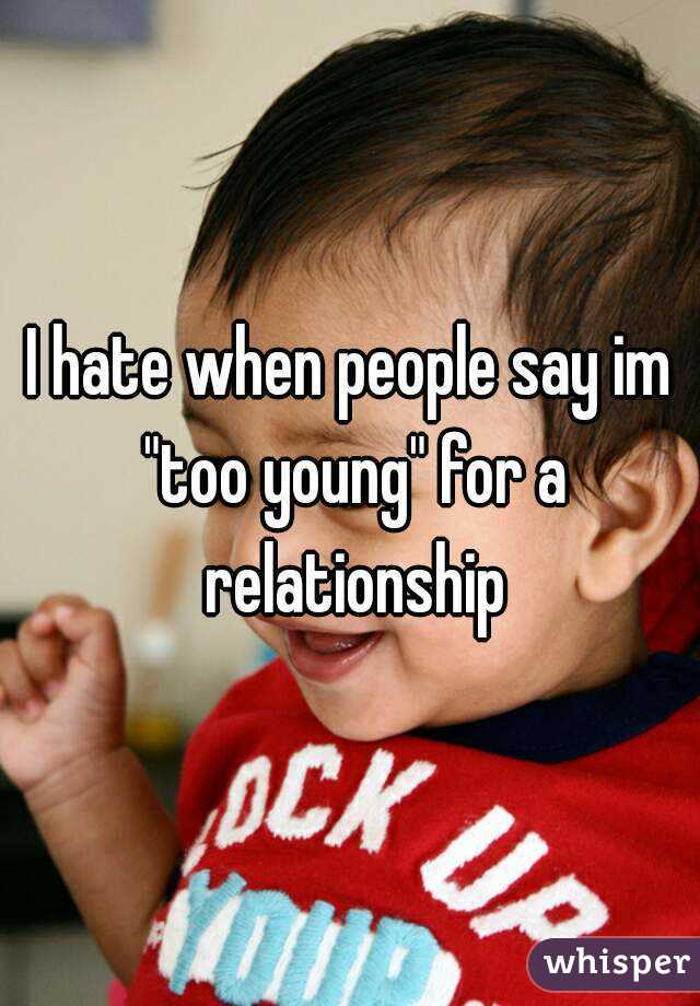 """I hate when people say im """"too young"""" for a relationship"""