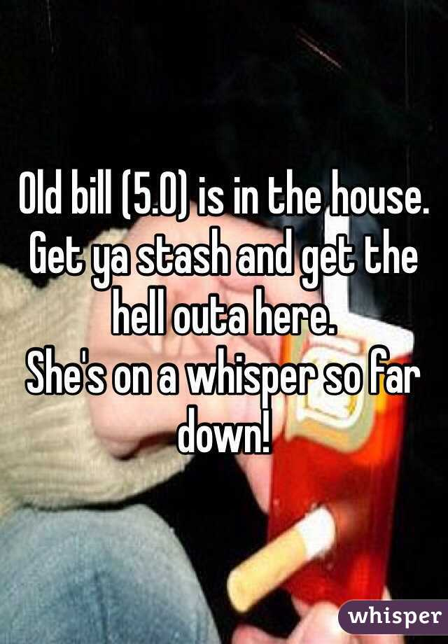 Old bill (5.0) is in the house.  Get ya stash and get the hell outa here.  She's on a whisper so far down!