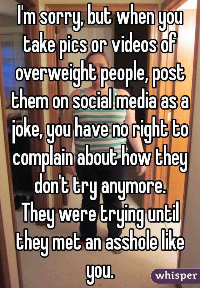 I'm sorry, but when you take pics or videos of overweight people, post them on social media as a joke, you have no right to complain about how they don't try anymore.  They were trying until they met an asshole like you.