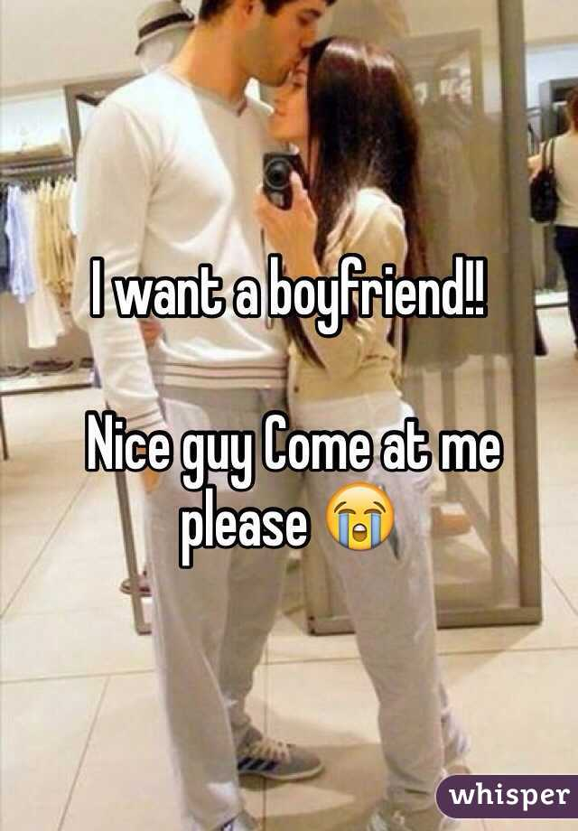 I want a boyfriend!!   Nice guy Come at me please 😭