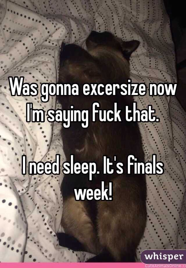 Was gonna excersize now I'm saying fuck that.  I need sleep. It's finals week!