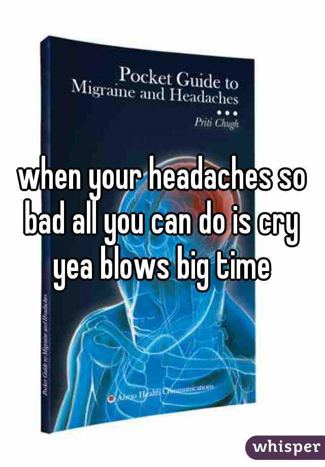 when your headaches so bad all you can do is cry  yea blows big time