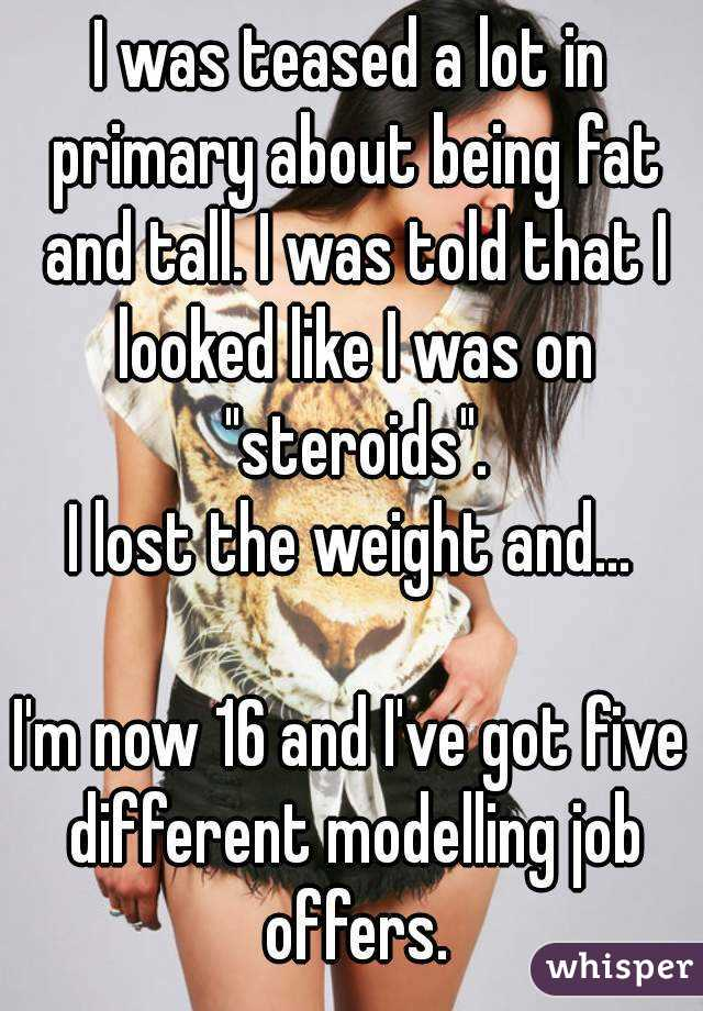 """I was teased a lot in primary about being fat and tall. I was told that I looked like I was on """"steroids"""". I lost the weight and...  I'm now 16 and I've got five different modelling job offers."""