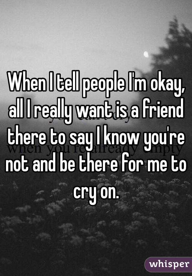 When I tell people I'm okay, all I really want is a friend there to say I know you're not and be there for me to cry on.
