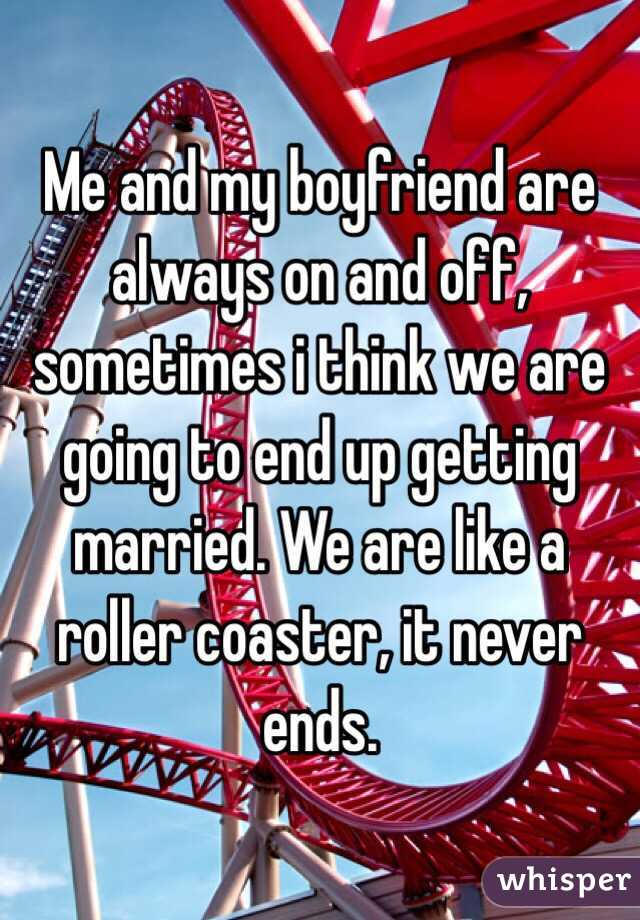 Me and my boyfriend are always on and off, sometimes i think we are going to end up getting married. We are like a roller coaster, it never ends.