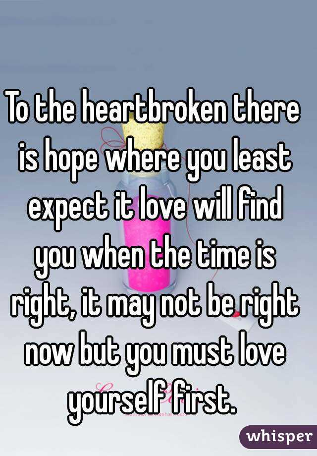 To the heartbroken there is hope where you least expect it love will find you when the time is right, it may not be right now but you must love yourself first.