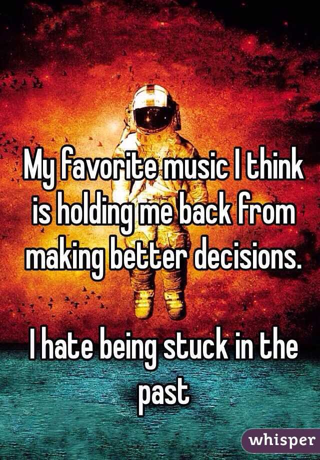 My favorite music I think is holding me back from making better decisions.   I hate being stuck in the past