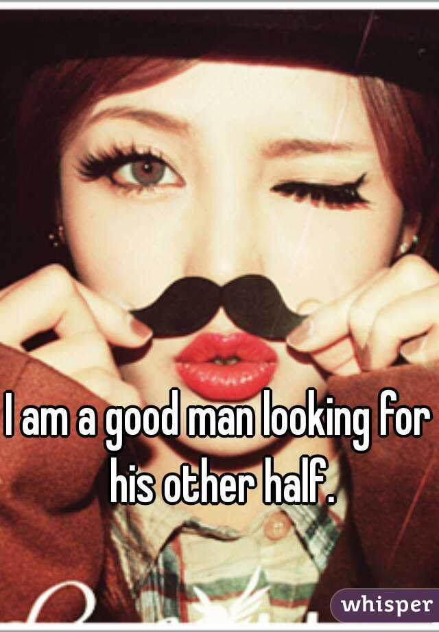 I am a good man looking for his other half.