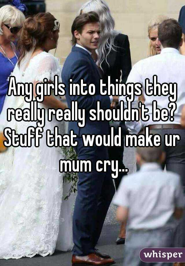 Any girls into things they really really shouldn't be?  Stuff that would make ur mum cry...