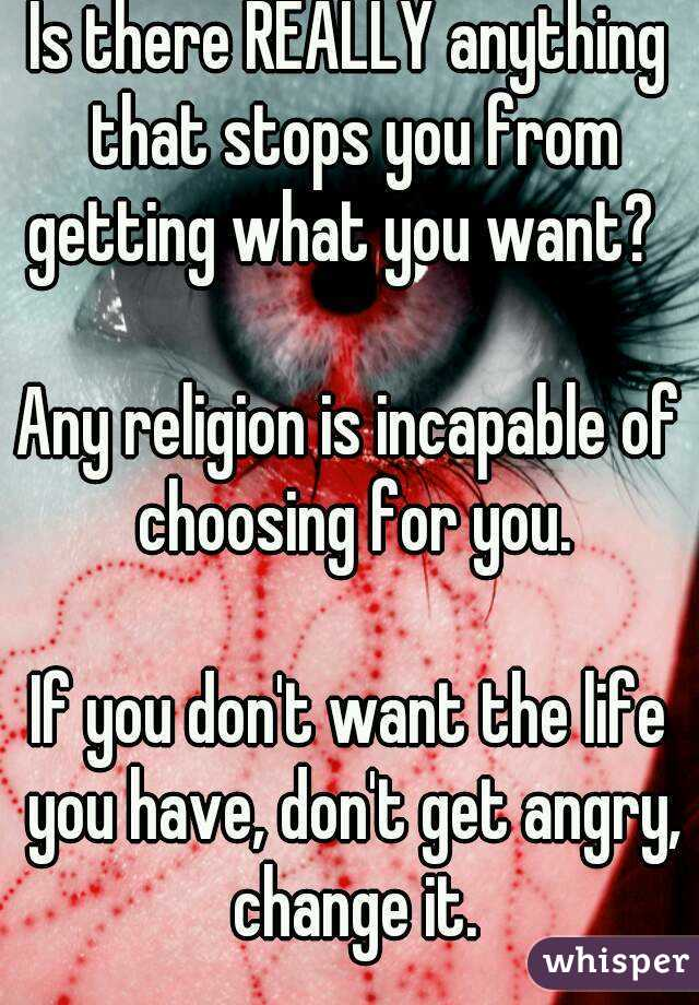 Is there REALLY anything that stops you from getting what you want?    Any religion is incapable of choosing for you.  If you don't want the life you have, don't get angry, change it.