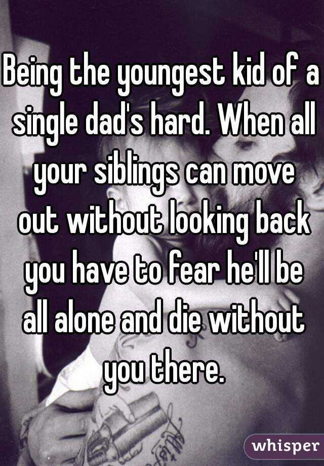 Being the youngest kid of a single dad's hard. When all your siblings can move out without looking back you have to fear he'll be all alone and die without you there.