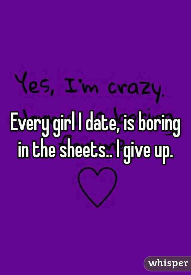 Every girl I date, is boring in the sheets.. I give up.
