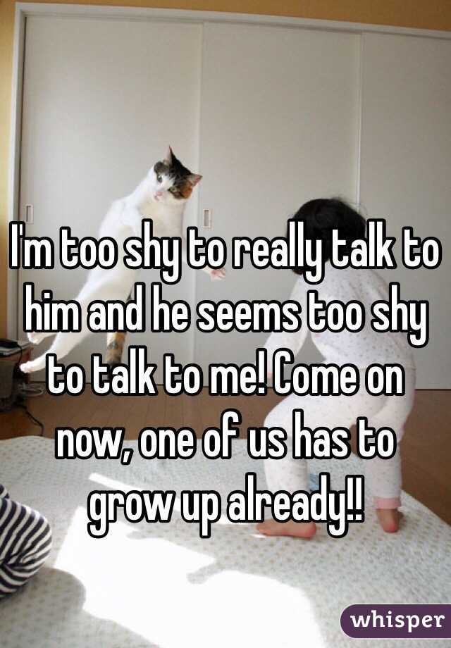 I'm too shy to really talk to him and he seems too shy to talk to me! Come on now, one of us has to grow up already!!