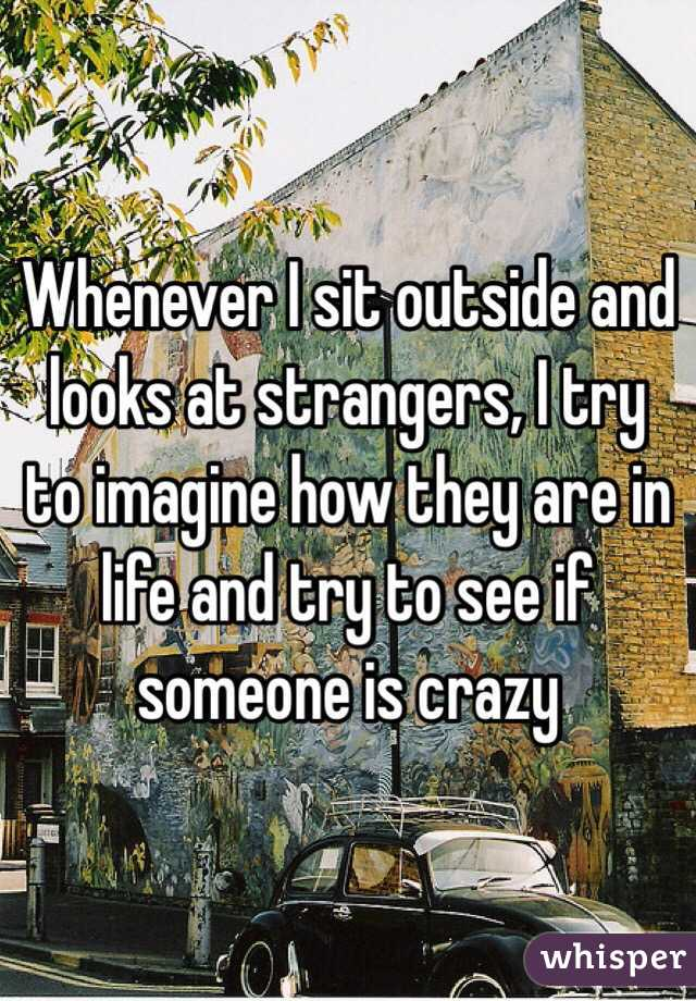 Whenever I sit outside and looks at strangers, I try to imagine how they are in life and try to see if someone is crazy