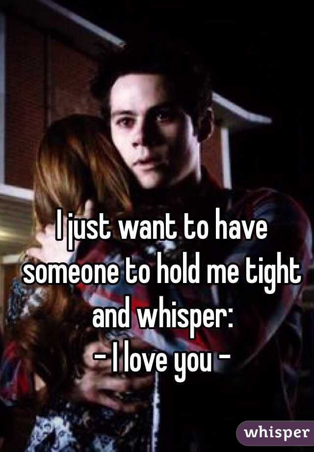 I just want to have someone to hold me tight and whisper: - I love you -