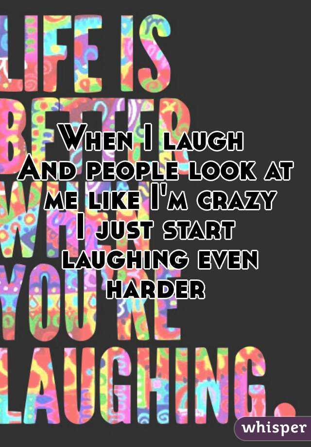 When I laugh  And people look at me like I'm crazy I just start laughing even harder
