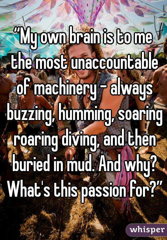 """""""My own brain is to me the most unaccountable of machinery - always buzzing, humming, soaring roaring diving, and then buried in mud. And why? What's this passion for?"""""""