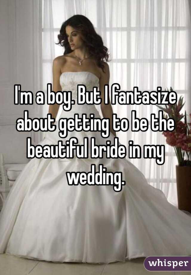 I'm a boy. But I fantasize about getting to be the beautiful bride in my wedding.