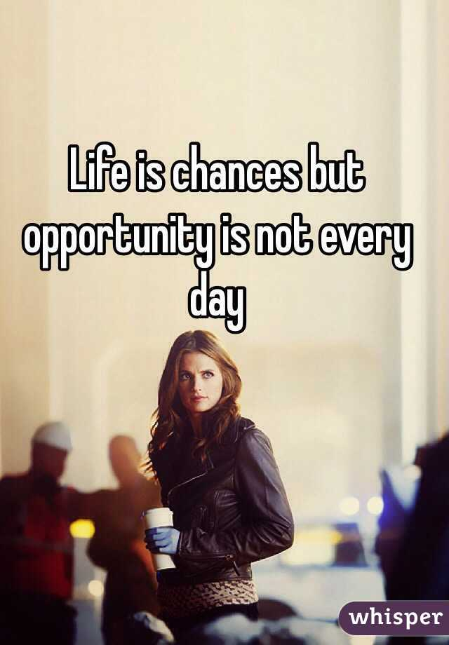 Life is chances but opportunity is not every day